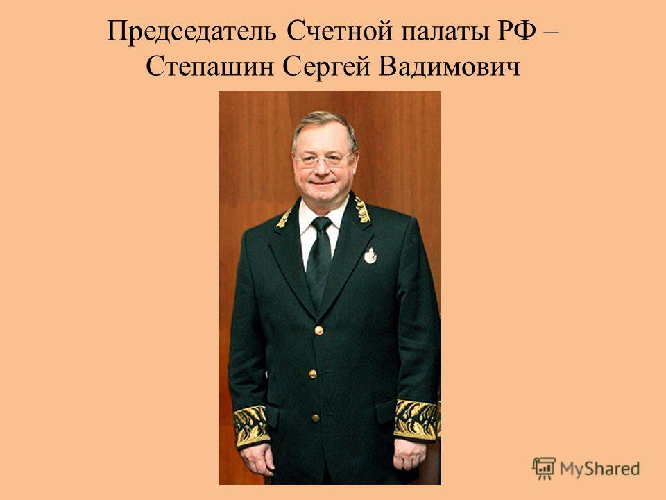 Председатель Счетной палаты РФ – Степашин Сергей Вадимович