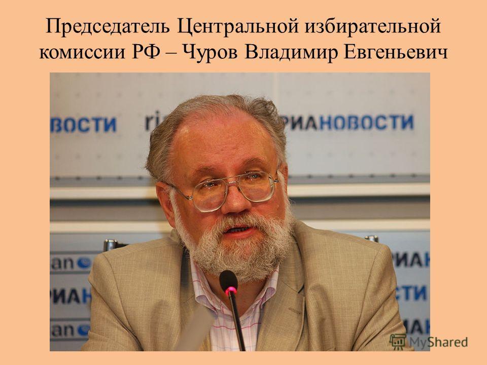 Председатель Центральной избирательной комиссии РФ – Чуров Владимир Евгеньевич