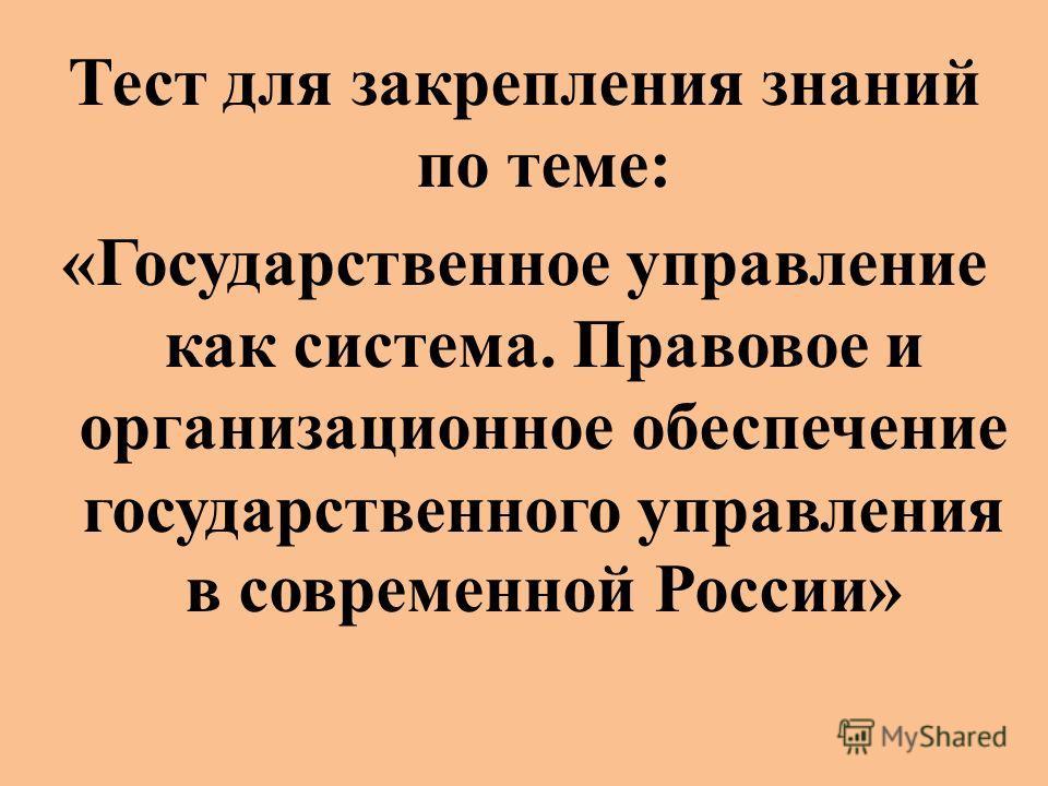 Тест для закрепления знаний по теме: «Государственное управление как система. Правовое и организационное обеспечение государственного управления в современной России»