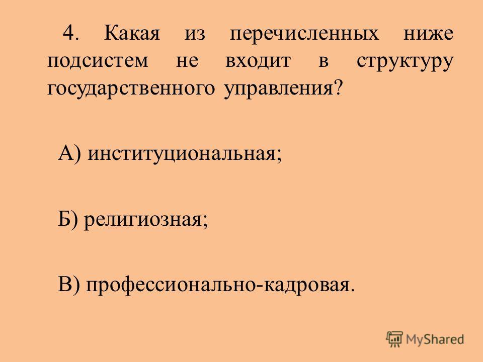 4. Какая из перечисленных ниже подсистем не входит в структуру государственного управления? А) институциональная; Б) религиозная; В) профессионально-кадровая.