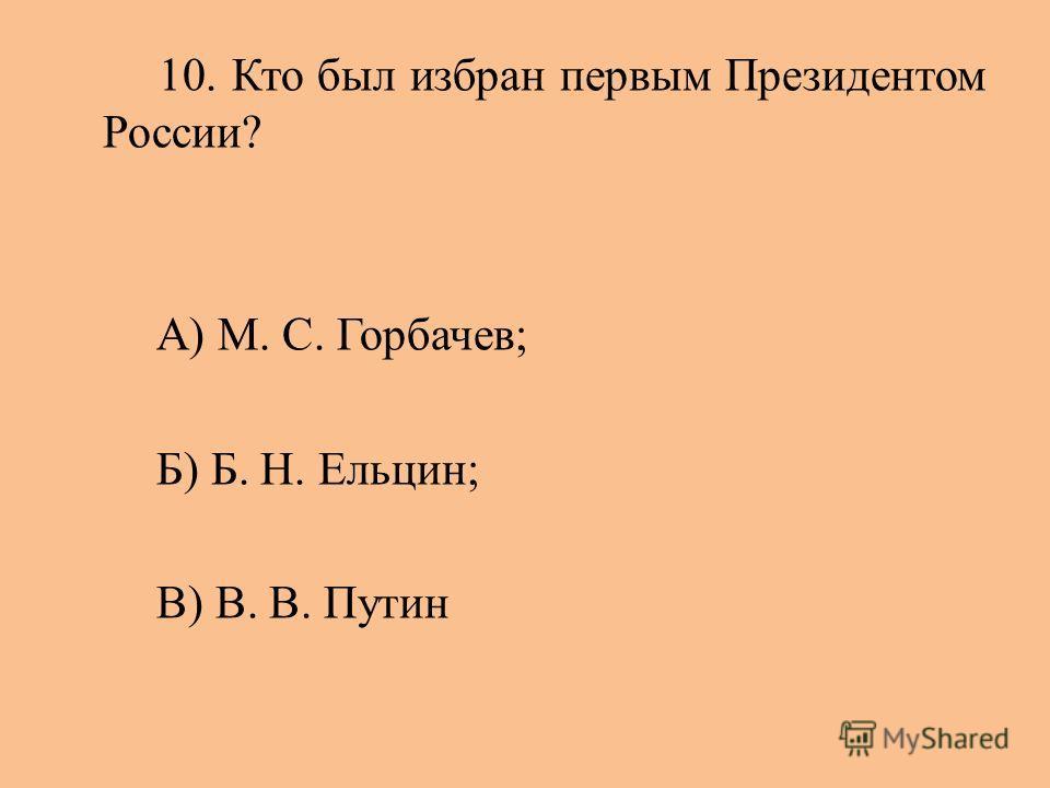 10. Кто был избран первым Президентом России? А) М. С. Горбачев; Б) Б. Н. Ельцин; В) В. В. Путин