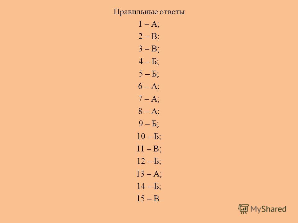 Правильные ответы 1 – А; 2 – В; 3 – В; 4 – Б; 5 – Б; 6 – А; 7 – А; 8 – А; 9 – Б; 10 – Б; 11 – В; 12 – Б; 13 – А; 14 – Б; 15 – В.