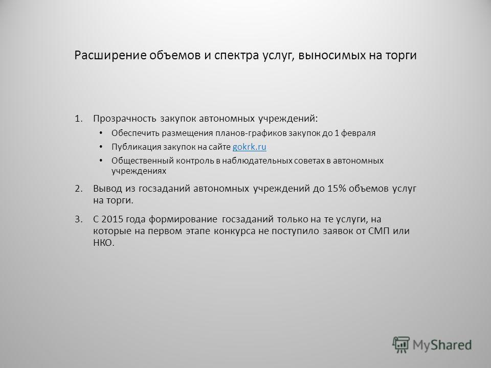 Расширение объемов и спектра услуг, выносимых на торги 1. Прозрачность закупок автономных учреждений: Обеспечить размещения планов-графиков закупок до 1 февраля Публикация закупок на сайте gokrk.rugokrk.ru Общественный контроль в наблюдательных совет