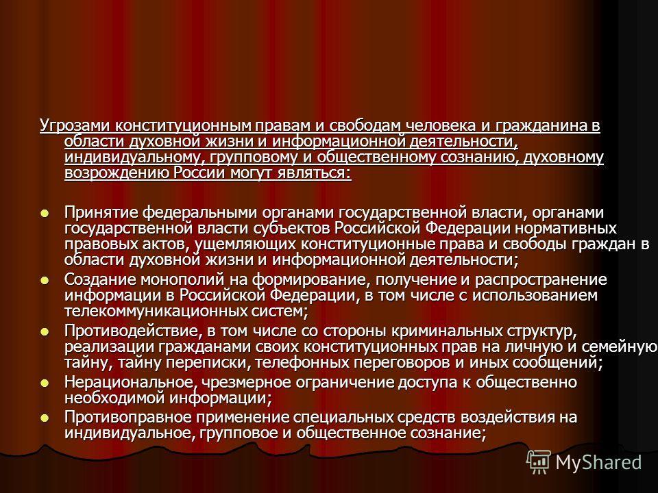 Угрозами конституционным правам и свободам человека и гражданина в области духовной жизни и информационной деятельности, индивидуальному, групповому и общественному сознанию, духовному возрождению России могут являться: Принятие федеральными органами
