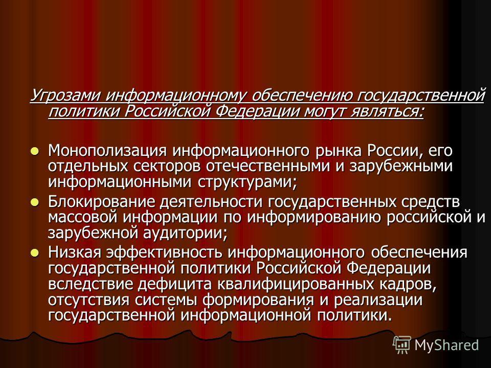 Угрозами информационному обеспечению государственной политики Российской Федерации могут являться: Монополизация информационного рынка России, его отдельных секторов отечественными и зарубежными информационными структурами; Монополизация информационн