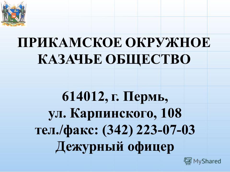 ПРИКАМСКОЕ ОКРУЖНОЕ КАЗАЧЬЕ ОБЩЕСТВО 614012, г. Пермь, ул. Карпинского, 108 тел./факс: (342) 223-07-03 Дежурный офицер