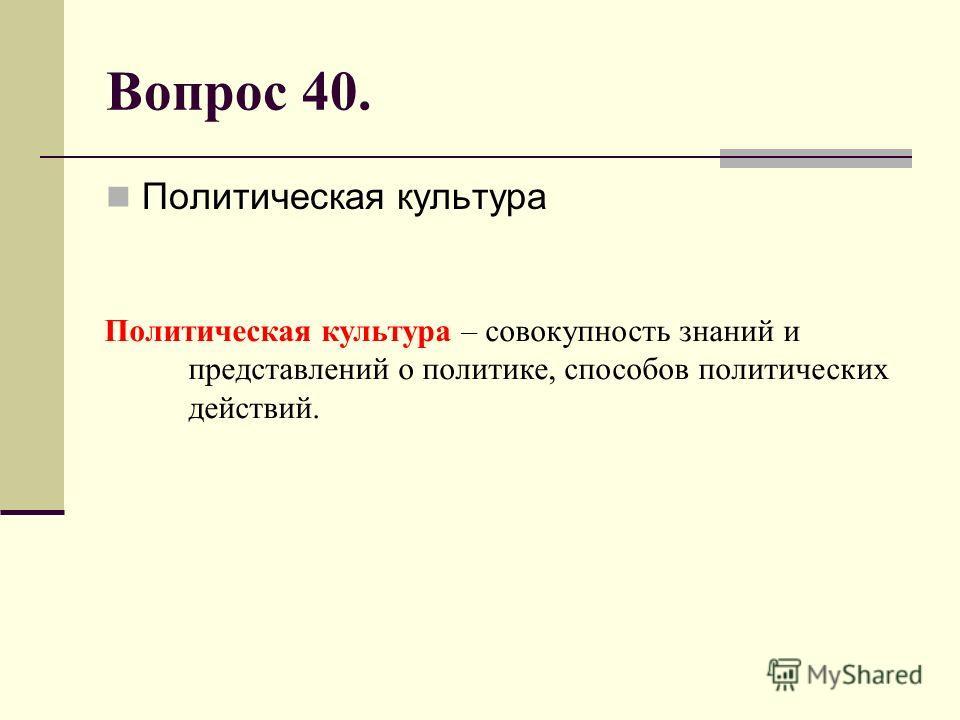 Вопрос 40. Политическая культура Политическая культура – совокупность знаний и представлений о политике, способов политических действий.