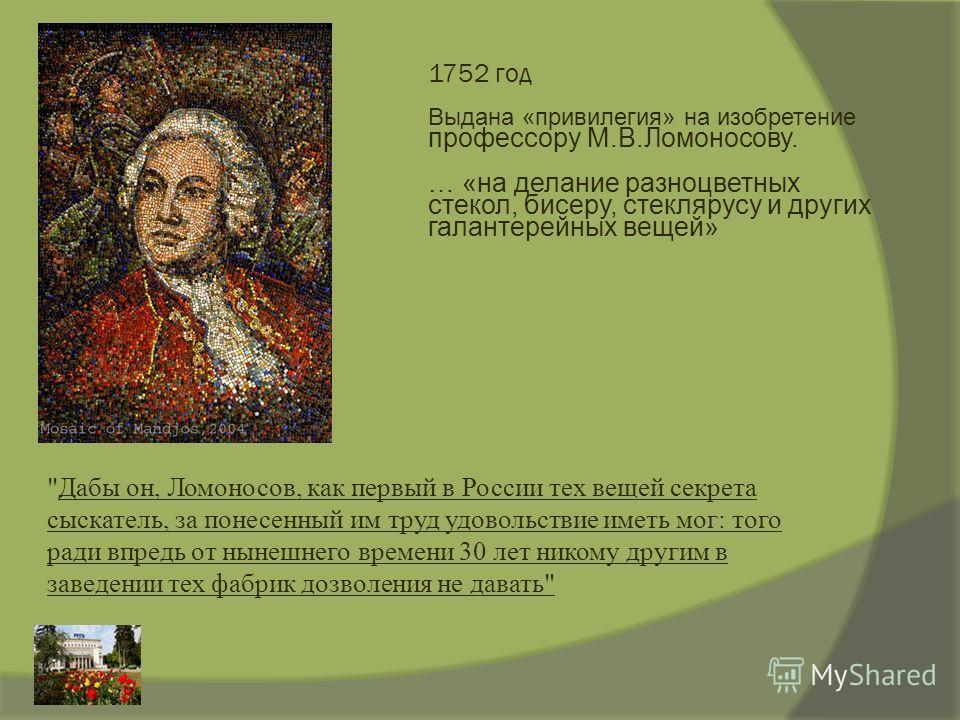 1752 год Выдана «привилегия» на изобретение профессору М.В.Ломоносову. … «на делание разноцветных стекол, бисеру, стеклярусу и других галантерейных вещей»