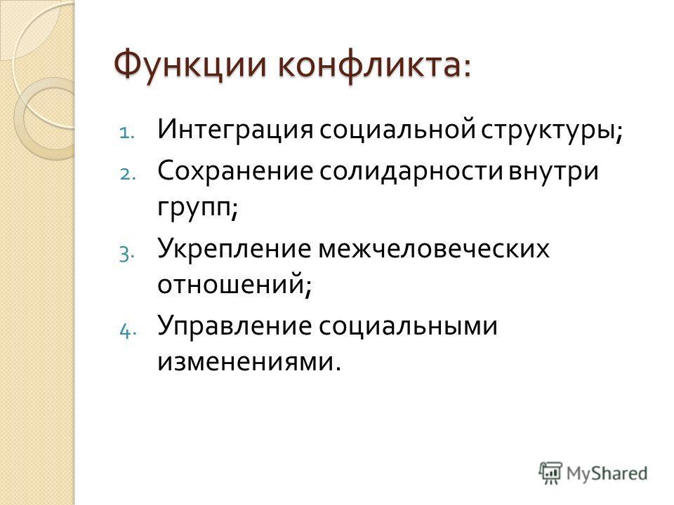 Функции конфликта : 1. Интеграция социальной структуры ; 2. Сохранение солидарности внутри групп ; 3. Укрепление межчеловеческих отношений ; 4. Управление социальными изменениями.