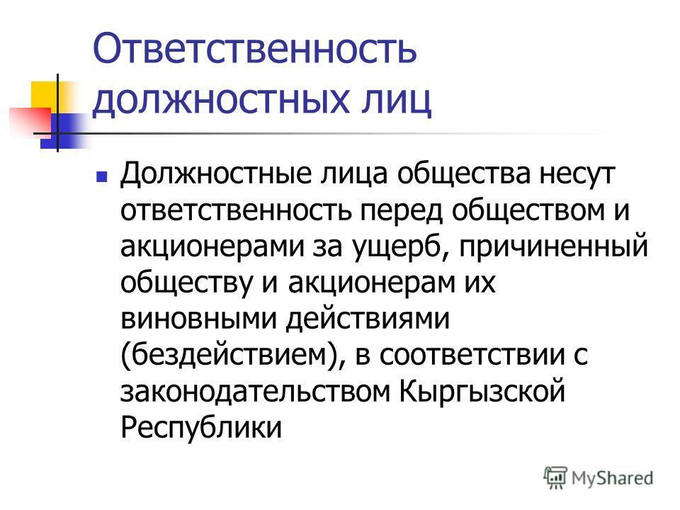 Ответственность должностных лиц Должностные лица общества несут ответственность перед обществом и акционерами за ущерб, причиненный обществу и акционерам их виновными действиями (бездействием), в соответствии с законодательством Кыргызской Республики