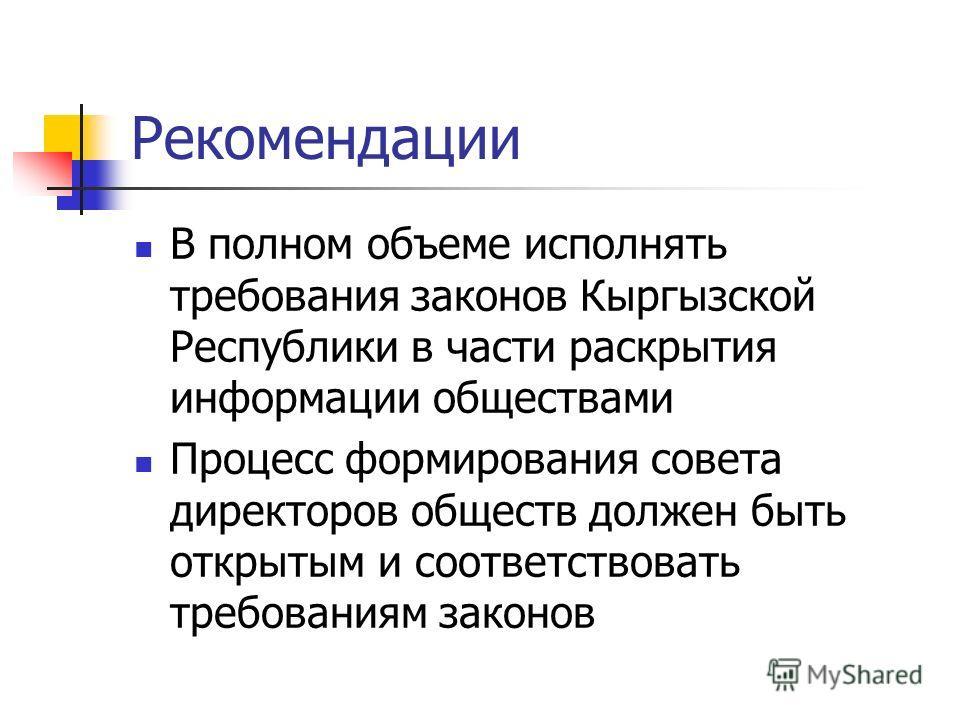 Рекомендации В полном объеме исполнять требования законов Кыргызской Республики в части раскрытия информации обществами Процесс формирования совета директоров обществ должен быть открытым и соответствовать требованиям законов