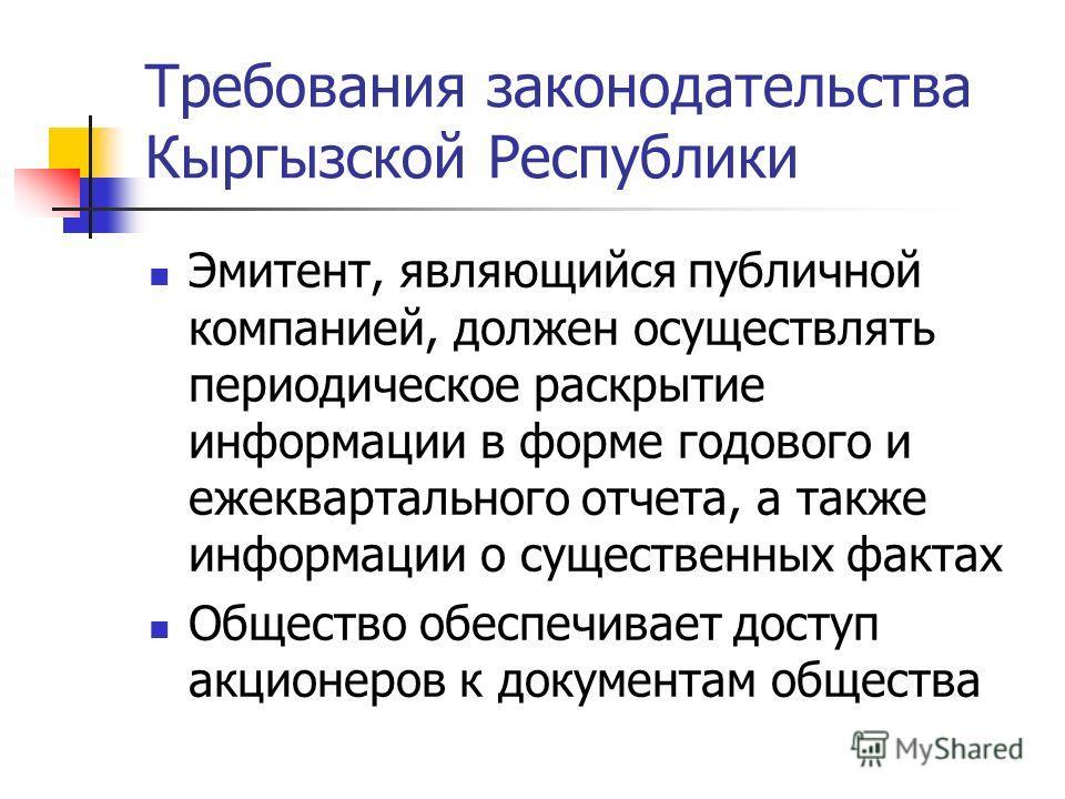 Требования законодательства Кыргызской Республики Эмитент, являющийся публичной компанией, должен осуществлять периодическое раскрытие информации в форме годового и ежеквартального отчета, а также информации о существенных фактах Общество обеспечивае