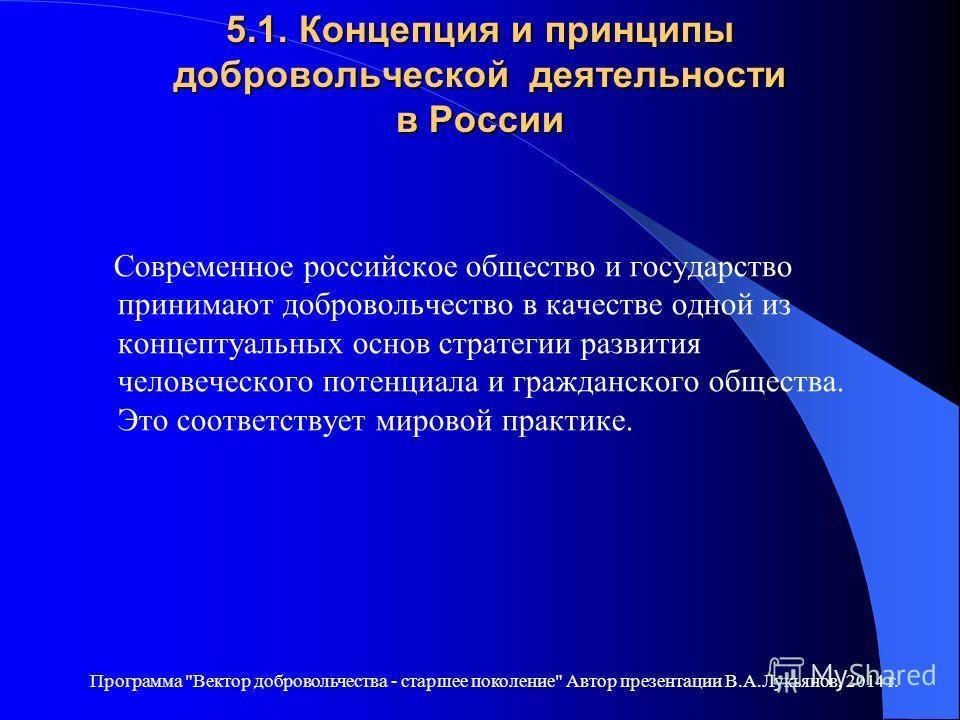 5.1. Концепция и принципы добровольческой деятельности в России Современное российское общество и государство принимают добровольчество в качестве одной из концептуальных основ стратегии развития человеческого потенциала и гражданского общества. Это