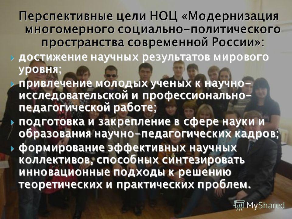 Перспективные цели НОЦ «Модернизация многомерного социально-политического пространства современной России»: достижение научных результатов мирового уровня; достижение научных результатов мирового уровня; привлечение молодых ученых к научно- исследова