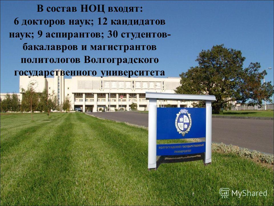 В состав НОЦ входят: 6 докторов наук; 12 кандидатов наук; 9 аспирантов; 30 студентов- бакалавров и магистрантов политологов Волгоградского государственного университета