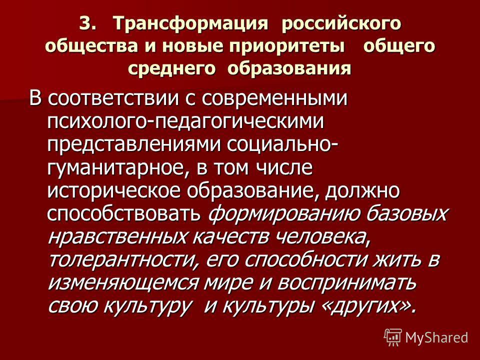 3. Трансформация российского общества и новые приоритеты общего среднего образования В соответствии с современными психолого-педагогическими представлениями социально- гуманитарное, в том числе историческое образование, должно способствовать формиров