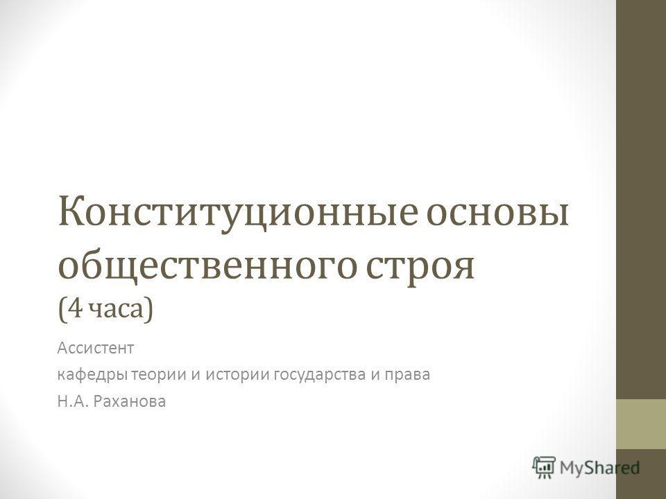 Конституционные основы общественного строя (4 часа) Ассистент кафедры теории и истории государства и права Н.А. Раханова