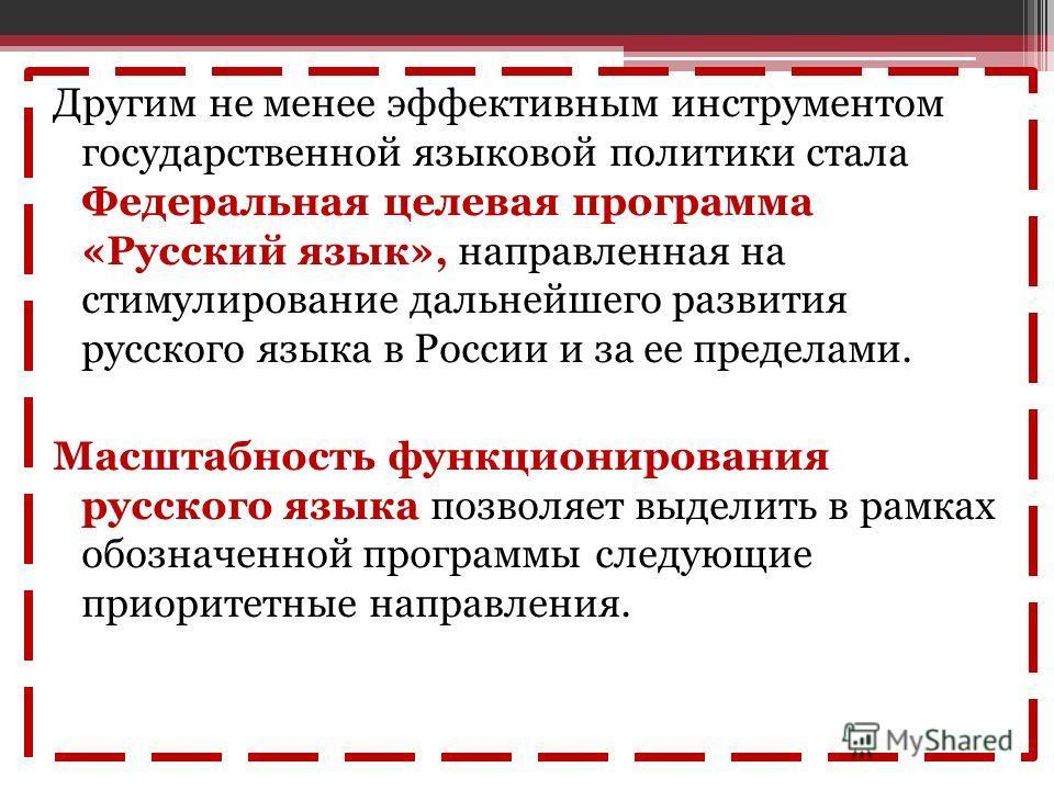 Другим не менее эффективным инструментом государственной языковой политики стала Федеральная целевая программа «Русский язык», направленная на стимулирование дальнейшего развития русского языка в России и за ее пределами. Масштабность функционировани
