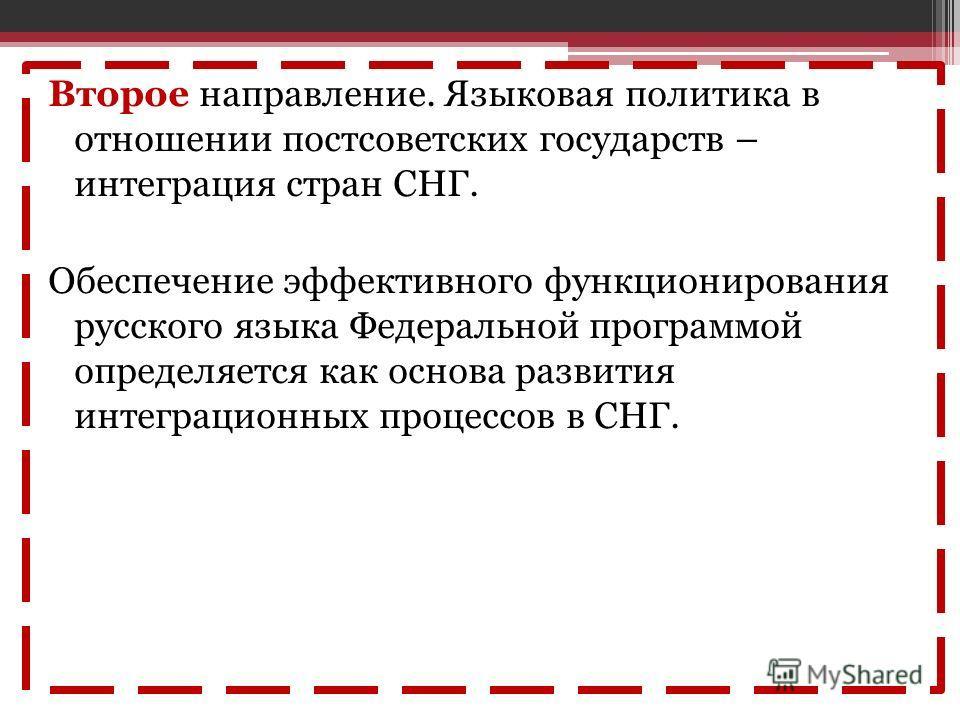 Второе направление. Языковая политика в отношении постсоветских государств – интеграция стран СНГ. Обеспечение эффективного функционирования русского языка Федеральной программой определяется как основа развития интеграционных процессов в СНГ.