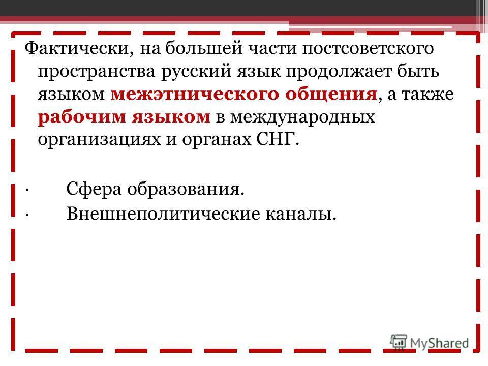 Фактически, на большей части постсоветского пространства русский язык продолжает быть языком межэтнического общения, а также рабочим языком в международных организациях и органах СНГ. · Сфера образования. · Внешнеполитические каналы.