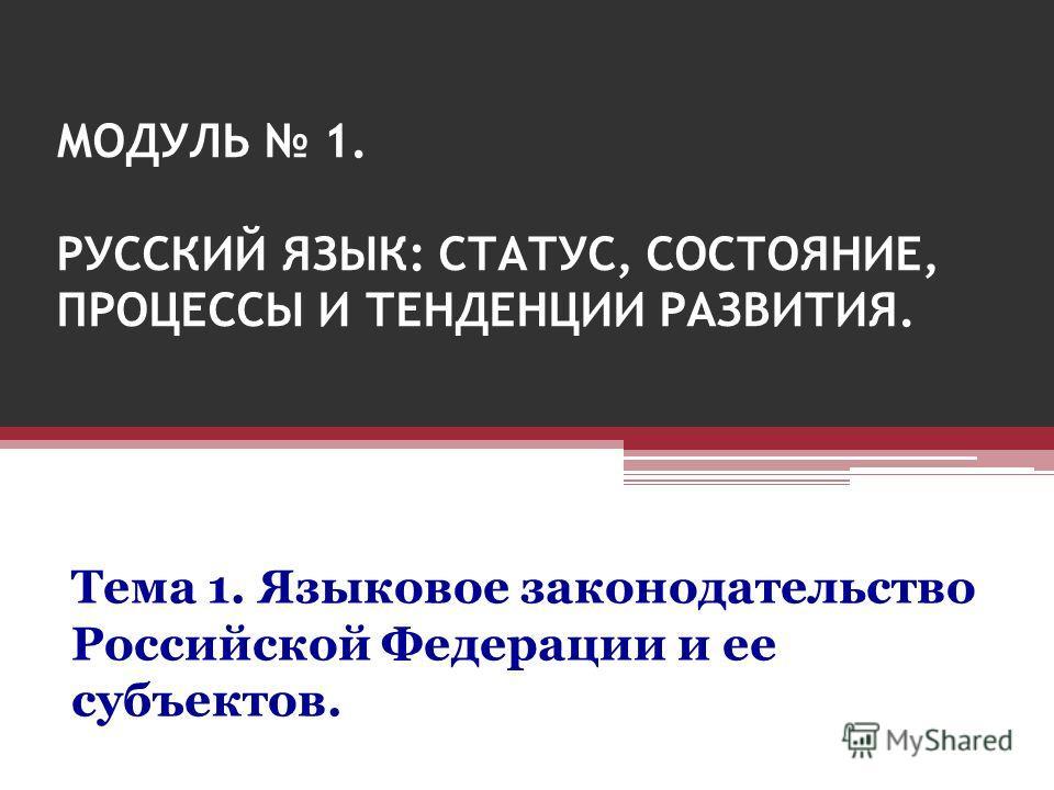 МОДУЛЬ 1. РУССКИЙ ЯЗЫК: СТАТУС, СОСТОЯНИЕ, ПРОЦЕССЫ И ТЕНДЕНЦИИ РАЗВИТИЯ. Тема 1. Языковое законодательство Российской Федерации и ее субъектов.