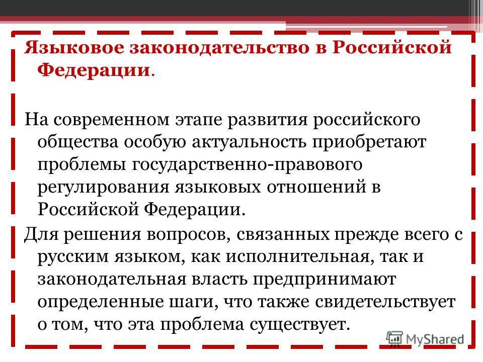 Языковое законодательство в Российской Федерации. На современном этапе развития российского общества особую актуальность приобретают проблемы государственно-правового регулирования языковых отношений в Российской Федерации. Для решения вопросов, связ