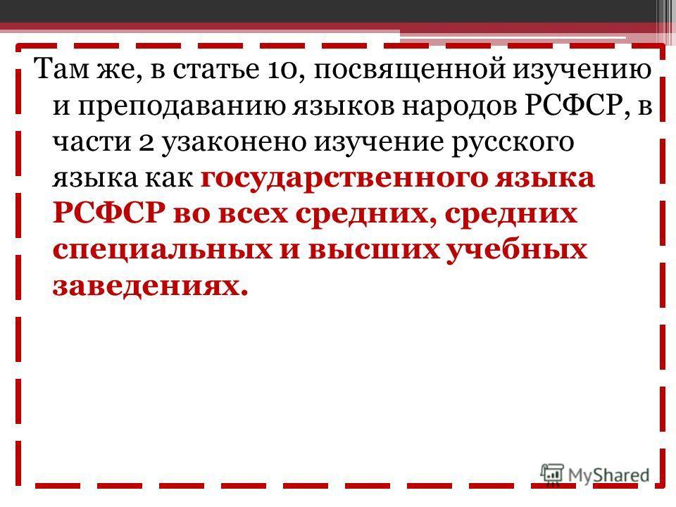 Там же, в статье 10, посвященной изучению и преподаванию языков народов РСФСР, в части 2 узаконено изучение русского языка как государственного языка РСФСР во всех средних, средних специальных и высших учебных заведениях.