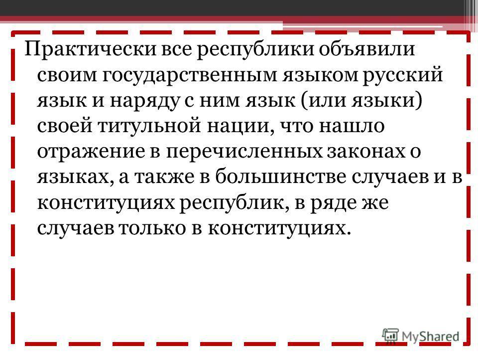 Практически все республики объявили своим государственным языком русский язык и наряду с ним язык (или языки) своей титульной нации, что нашло отражение в перечисленных законах о языках, а также в большинстве случаев и в конституциях республик, в ряд