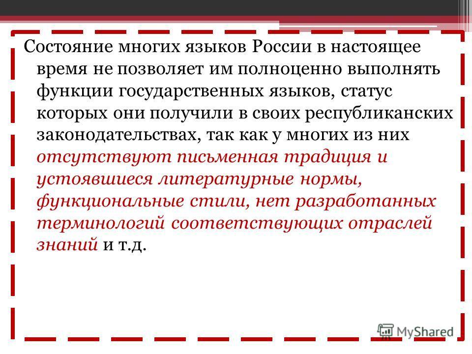 Состояние многих языков России в настоящее время не позволяет им полноценно выполнять функции государственных языков, статус которых они получили в своих республиканских законодательствах, так как у многих из них отсутствуют письменная традиция и уст