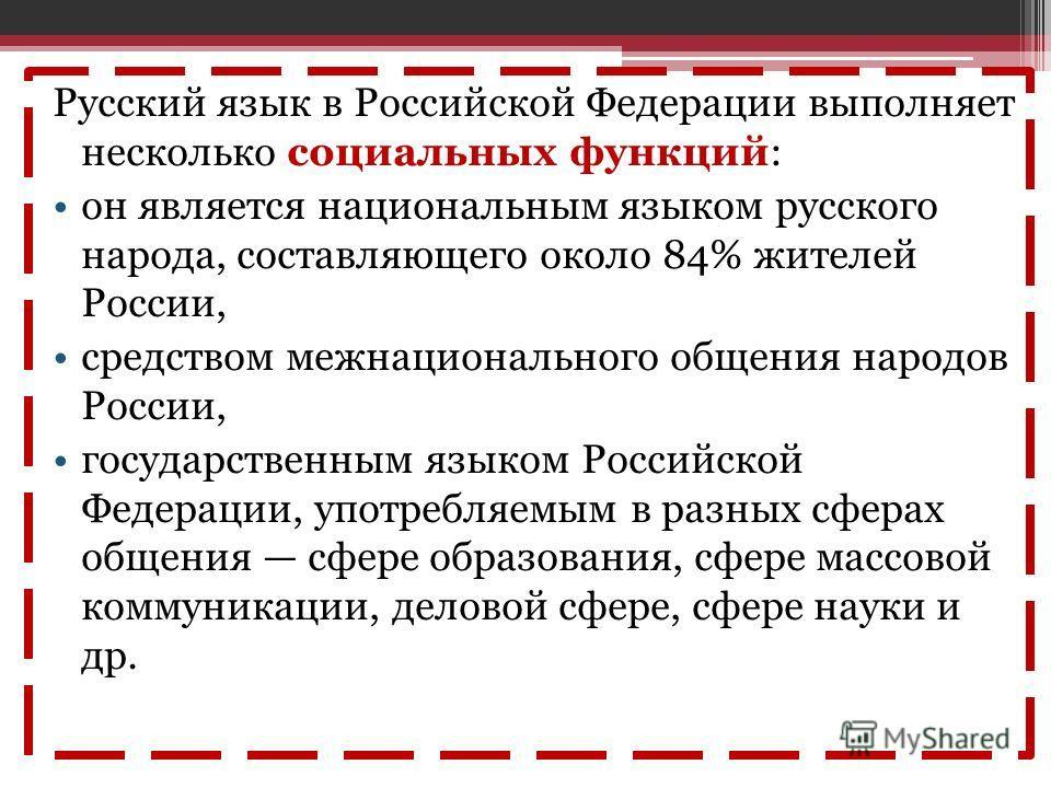 Русский язык в Российской Федерации выполняет несколько социальных функций: он является национальным языком русского народа, составляющего около 84% жителей России, средством межнационального общения народов России, государственным языком Российской