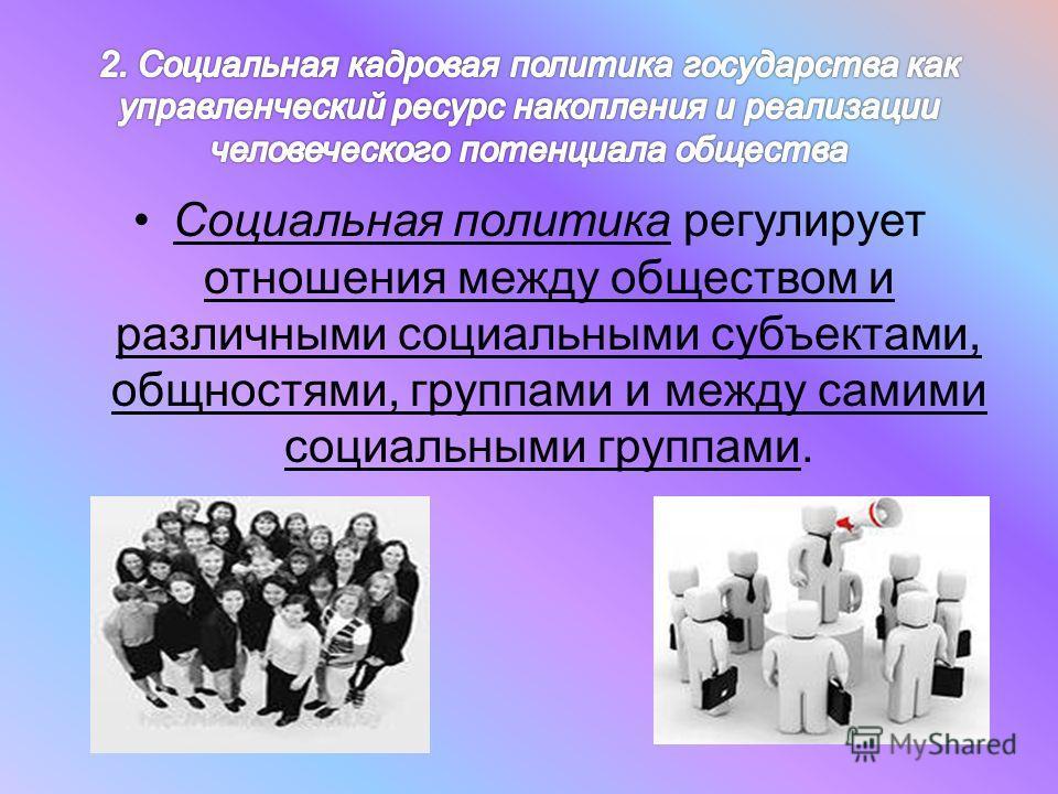Социальная политика регулирует отношения между обществом и различными социальными субъектами, общностями, группами и между самими социальными группами.
