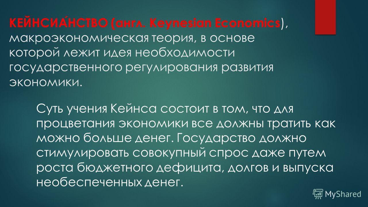 КЕЙНСИАНСТВО (англ. Keynesian Economics ), макроэкономическая теория, в основе которой лежит идея необходимости государственного регулирования развития экономики. Суть учения Кейнса состоит в том, что для процветания экономики все должны тратить как