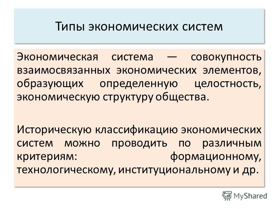 Типы экономических систем Экономическая система совокупность взаимосвязанных экономических элементов, образующих определенную целостность, экономическую структуру общества. Историческую классификацию экономических систем можно проводить по различным