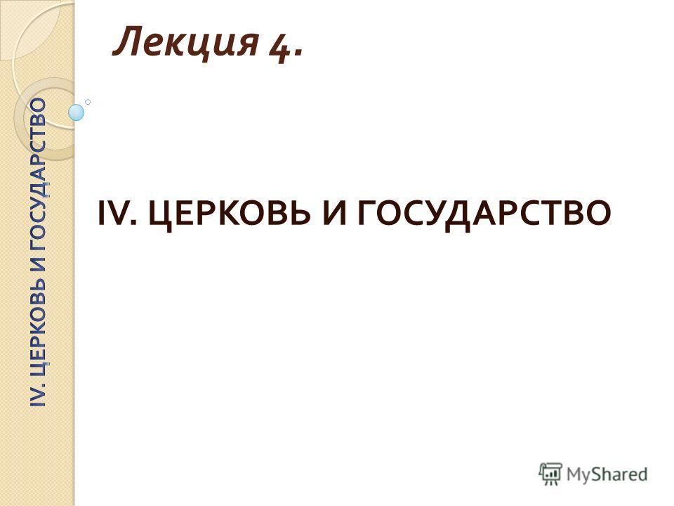 Лекция 4. IV. ЦЕРКОВЬ И ГОСУДАРСТВО