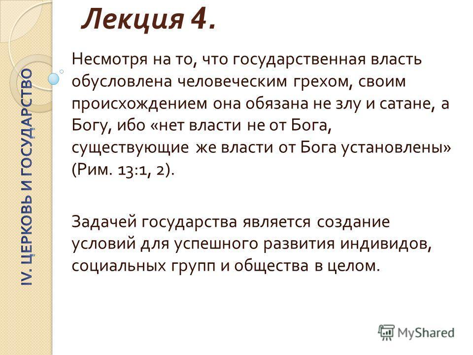 Лекция 4. Несмотря на то, что государственная власть обусловлена человеческим грехом, своим происхождением она обязана не злу и сатане, а Богу, ибо « нет власти не от Бога, существующие же власти от Бога установлены » ( Рим. 13:1, 2). Задачей государ