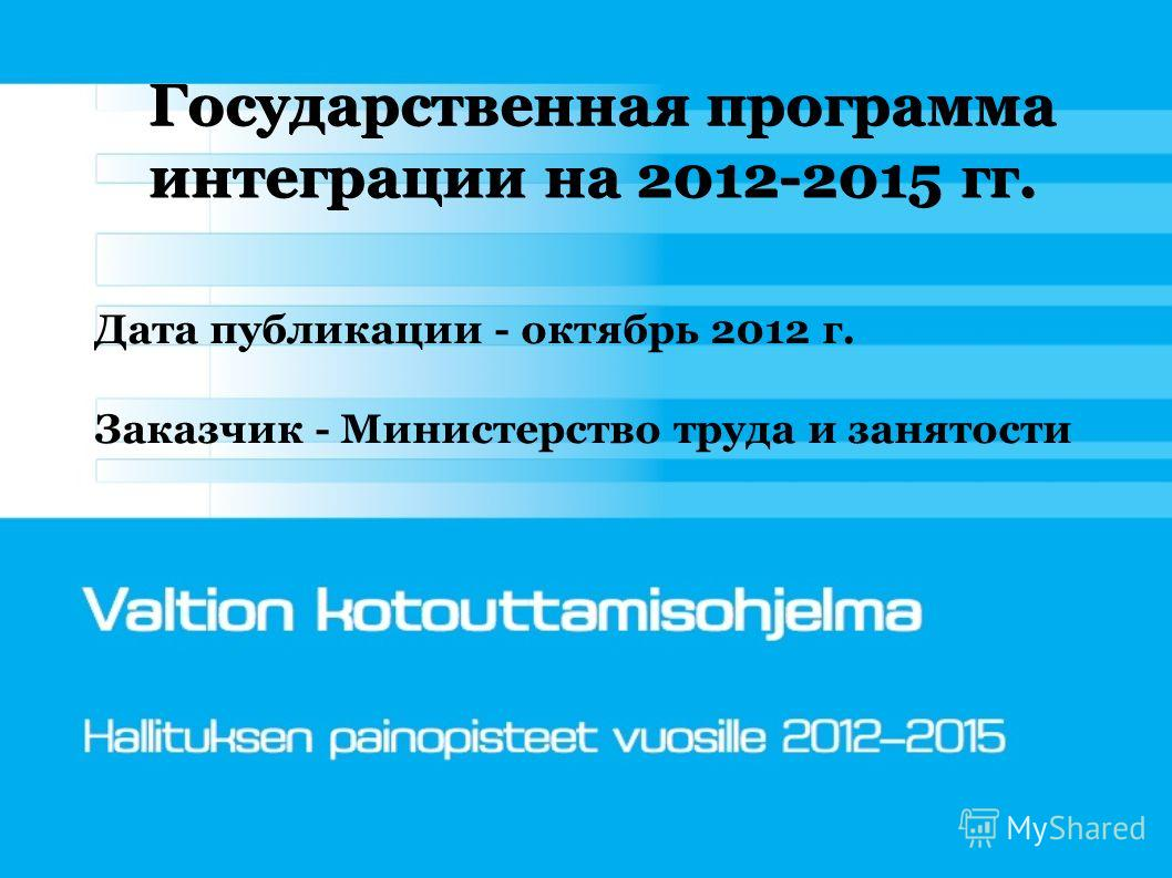Государственная программа интеграции на 2012-2015 гг. Дата публикации - октябрь 2012 г. Заказчик - Министерство труда и занятости