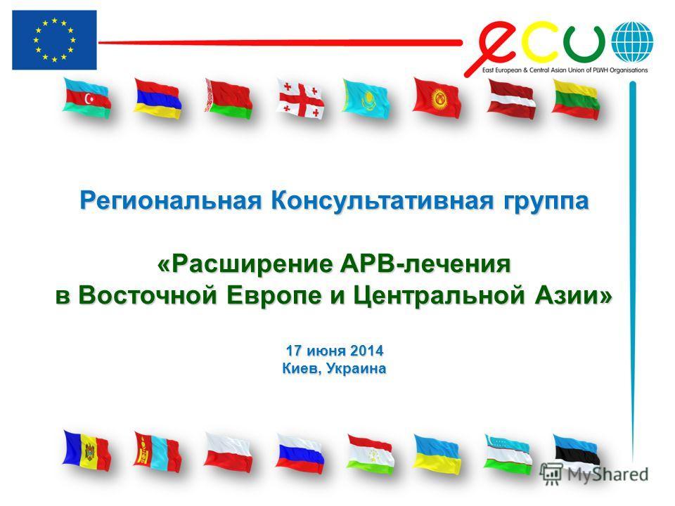 Региональная Консультативная группа «Расширение АРВ-лечения в Восточной Европе и Центральной Азии» 17 июня 2014 Киев, Украина