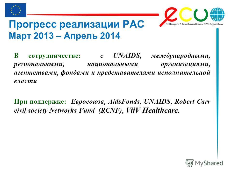 Прогресс реализации РАС Март 2013 – Апрель 2014 В сотрудничестве: с UNAIDS, международными, региональными, национальными организациями, агентствами, фондами и представителями исполнительной власти При поддержке: Евросоюза, AidsFonds, UNAIDS, Robert C