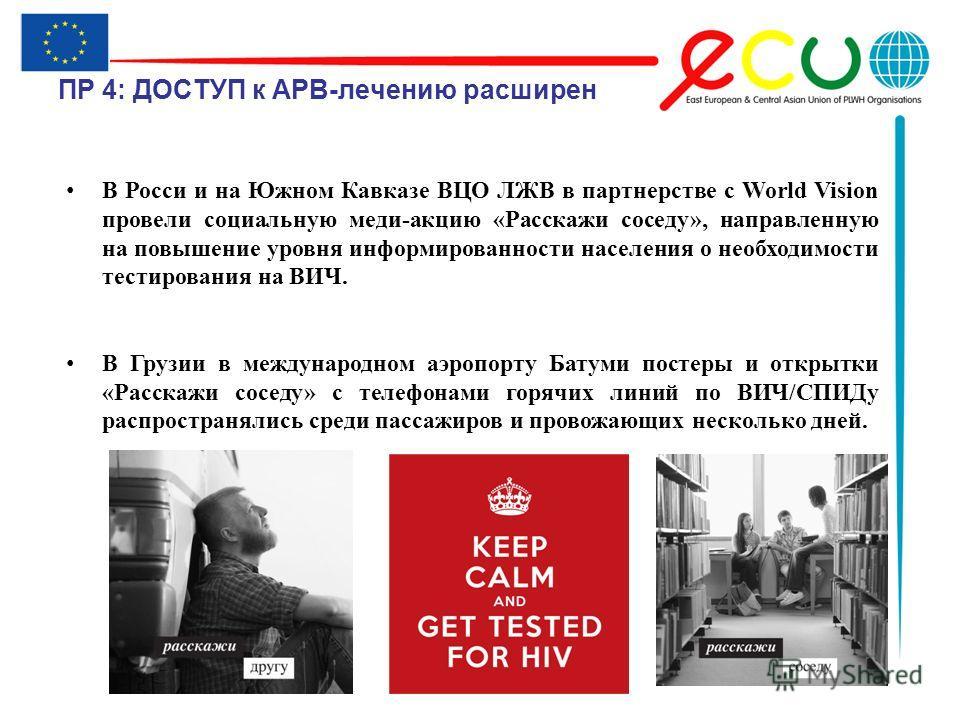 ПР 4: ДОСТУП к АРВ-лечению расширен В Росси и на Южном Кавказе ВЦО ЛЖВ в партнерстве с World Vision провели социальную меди-акцию «Расскажи соседу», направленную на повышение уровня информированности населения о необходимости тестирования на ВИЧ. В Г