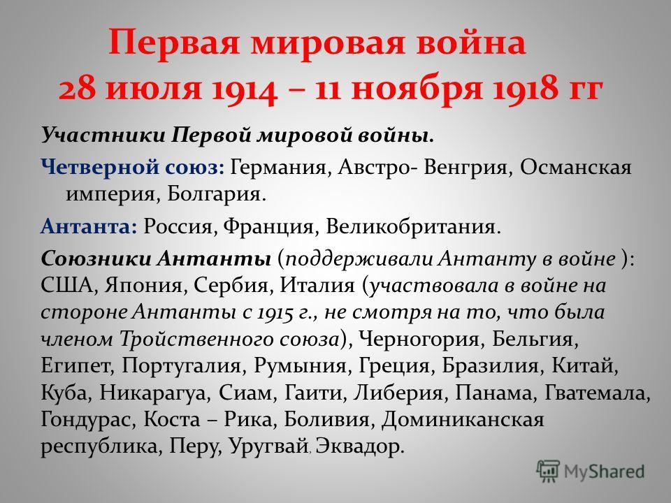 Первая мировая война 28 июля 1914 – 11 ноября 1918 гг Участники Первой мировой войны. Четверной союз: Германия, Австро- Венгрия, Османская империя, Болгария. Антанта: Россия, Франция, Великобритания. Союзники Антанты (поддерживали Антанту в войне ):