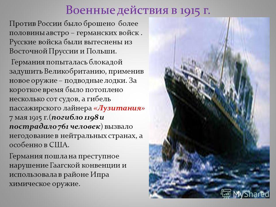 Военные действия в 1915 г. Против России было брошено более половины австро – германских войск. Русские войска были вытеснены из Восточной Пруссии и Польши. Германия попыталась блокадой задушить Великобританию, применив новое оружие – подводные лодки