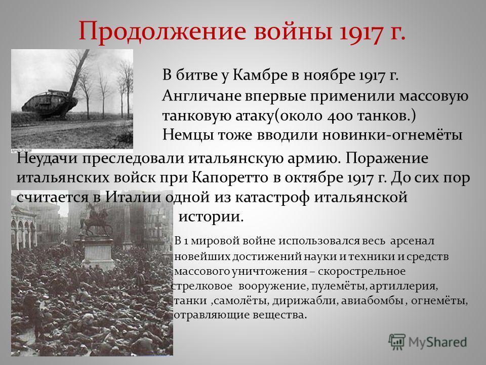 Продолжение войны 1917 г. В битве у Камбре в ноябре 1917 г. Англичане впервые применили массовую танковую атаку(около 400 танков.) Немцы тоже вводили новинки-огнемёты Неудачи преследовали итальянскую армию. Поражение итальянских войск при Капоретто в
