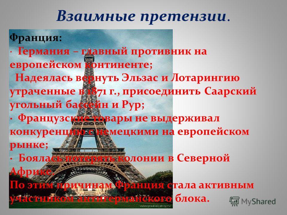Взаимные претензии. Франция: · Германия – главный противник на европейском континенте; Надеялась вернуть Эльзас и Лотарингию утраченные в 1871 г., присоединить Саарский угольный бассейн и Рур; · Французские товары не выдерживал конкуренцию с немецким