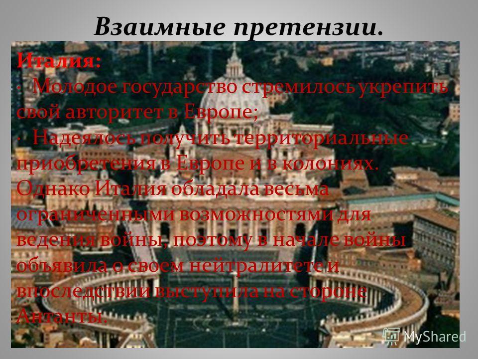 Взаимные претензии. Италия: · Молодое государство стремилось укрепить свой авторитет в Европе; · Надеялось получить территориальные приобретения в Европе и в колониях. Однако Италия обладала весьма ограниченными возможностями для ведения войны, поэто