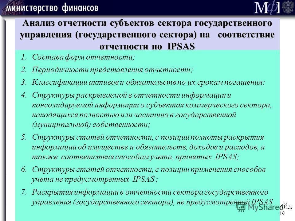 СЛАЙД 19 Анализ отчетности субъектов сектора государственного управления (государственного сектора) на соответствие отчетности по IPSAS 1. Состава форм отчетности; 2. Периодичности представления отчетности; 3. Классификации активов и обязательств по