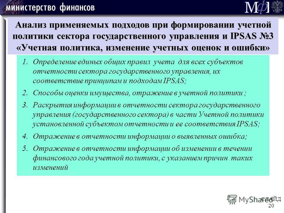 СЛАЙД 20 Анализ применяемых подходов при формировании учетной политики сектора государственного управления и IPSAS 3 «Учетная политика, изменение учетных оценок и ошибки» 1. Определение единых общих правил учета для всех субъектов отчетности сектора