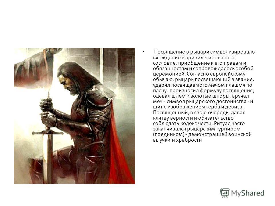 Посвящение в рыцари символизировало вхождение в привилегированное сословие, приобщение к его правам и обязанностям и сопровождалось особой церемонией. Согласно европейскому обычаю, рыцарь посвящающий в звание, ударял посвящаемого мечом плашмя по плеч