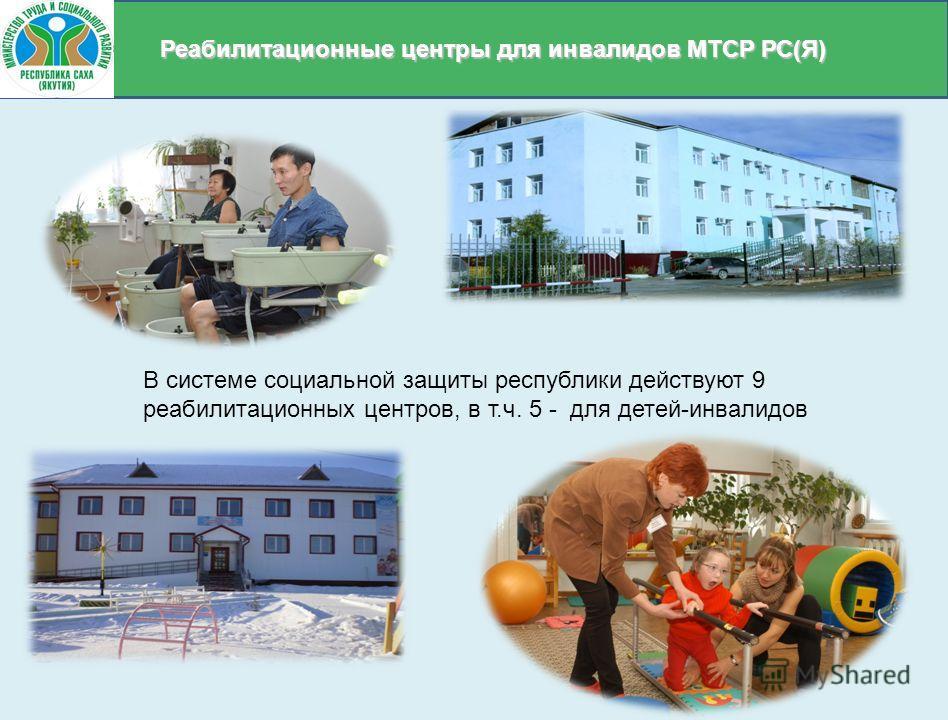 Реабилитационные центры для инвалидов МТСР РС(Я) В системе социальной защиты республики действуют 9 реабилитационных центров, в т.ч. 5 - для детей-инвалидов