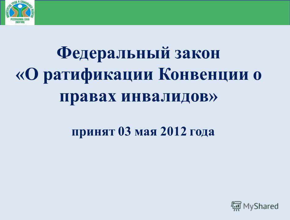 Федеральный закон «О ратификации Конвенции о правах инвалидов» принят 03 мая 2012 года