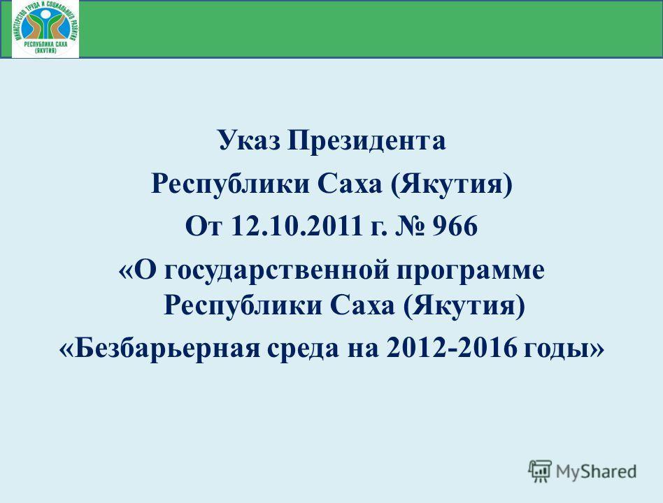 Указ Президента Республики Саха (Якутия) От 12.10.2011 г. 966 «О государственной программе Республики Саха (Якутия) «Безбарьерная среда на 2012-2016 годы»